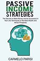 Passive Income Strategies: The Secrets to Make Money and Be Successful in Your Life. Techniques to Manifest Wealth and Attract Prosperity