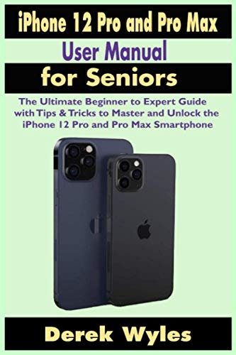 iPhone 12 Pro and Pro Max User Manual for Seniors: The Ultimate Beginner to Expert Guide with Tips & Tricks to Master and Unlock the iPhone 12 Pro and Pro Max Smartphone