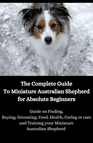 The Complete Guide To Miniature Australian Shepherd for Absolute Beginners: Guide on Finding, Buying, Grooming, Food, Health, Caring or care and Training ... Australian Shepherd (English Edition)