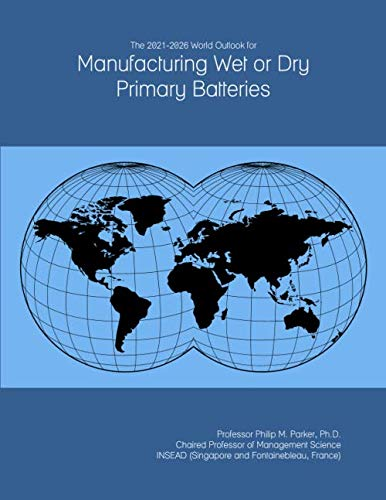 The 2021-2026 World Outlook for Manufacturing Wet or Dry Primary Batteries