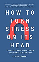 How to Turn Stress on Its Head: The simple truth that can change your relationship with work by Dr Rani Bora