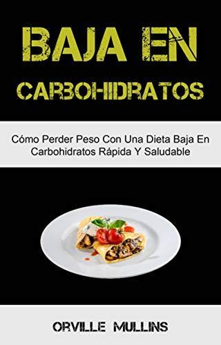 Baja En Carbohidratos: Cómo Perder Peso Con Una Dieta Baja En Carbohidratos Rápida Y Saludable: El libro de cocina baja en carbohidratos definitivo