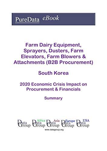 Farm Dairy Equipment, Sprayers, Dusters, Farm Elevators, Farm Blowers & Attachments (B2B Procurement) South Korea Summary: 2020 Economic Crisis Impact on Revenues & Financials (English Edition)