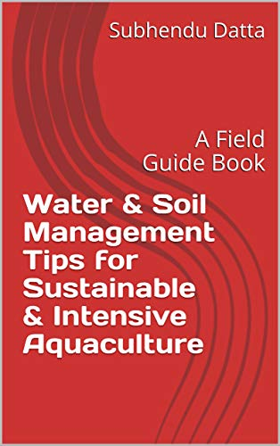 Water & Soil Management Tips for Sustainable & Intensive Aquaculture: A Field Guide Book (English Edition)