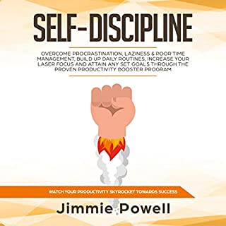 Self-Discipline     Overcome Procrastination, Laziness & Poor Time Management, Build Up Daily Routines, Increase Your Laser Focus and Attain Any Set Goals Through the Proven Productivity Booster Program              By:                                                                                                                                 Jimmie Powell                               Narrated by:                                                                                                                                 Arthur Milton                      Length: 3 hrs and 12 mins     25 ratings     Overall 5.0