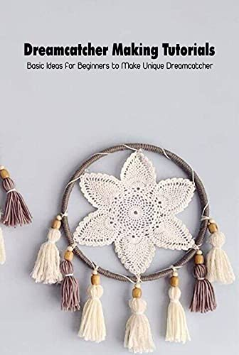 Dreamcatcher Making Tutorials: Basic Ideas for Beginners to Make Unique Dreamcatcher: Dreamcathcher Crochet Tutorials (English Edition)