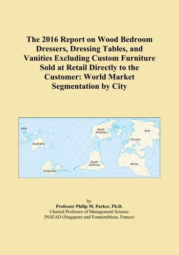 The 2016 Report on Wood Bedroom Dressers, Dressing Tables, and Vanities Excluding Custom Furniture Sold at Retail Directly to the Customer: World Market Segmentation by City