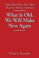 (Quis Est Vetus, Nos Mos Planto Novus Iterum) What Is Old, We Will Make New Again