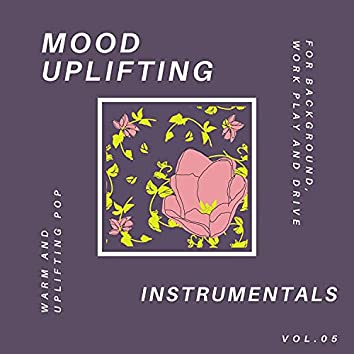 Mood Uplifting Instrumentals - Warm And Uplifting Pop For Background, Work Play And Drive, Vol.05