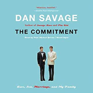 The Commitment     Love, Sex, Marriage, and My Family              By:                                                                                                                                 Dan Savage                               Narrated by:                                                                                                                                 Paul Michael Garcia                      Length: 9 hrs and 50 mins     470 ratings     Overall 4.3