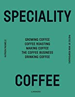 Speciality Coffee: Growing Coffee, Coffee Roasting, Making Coffee, the Coffee Business, Drinking Coffee