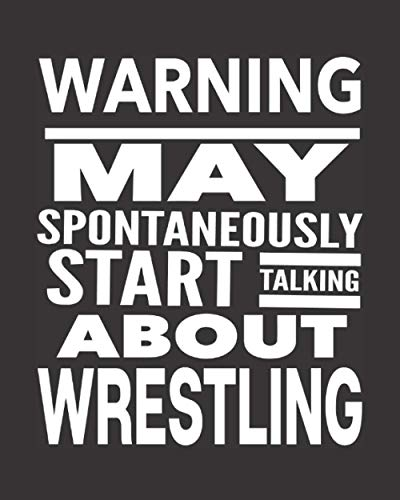 Warning May Spontaneously Start Talking About Wrestling: Journal For Wrestlers - Best Funny Gift For Coach, Trainer, Student - Woman Girl Man Guy - Black Cover 8'x10' Notebook
