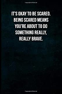 It's okay to be scared. Being scared means you're about to do something really, really brave.: Blank Lined Journal with Soft Matte Cover