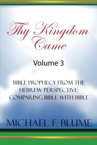 Thy Kingdom Came - Vol. III: Bible Prophecy from the Hebrew Perspective: Comparing Bible With Bible: Volume 3