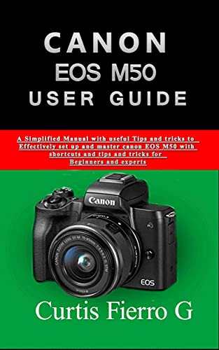 CANON EOS M50 Users Guide: The Simplified Manual with Useful Tips and Tricks to Effectively Set up and Master CANON EOS M50 with Shortcuts, Tips and Tricks for Beginners and Seniors (English Edition)