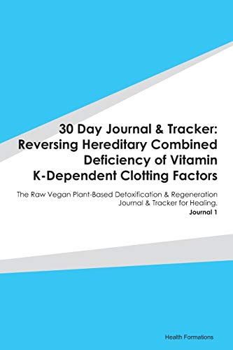 30 Day Journal & Tracker: Reversing Hereditary Combined Deficiency of Vitamin K-Dependent Clotting Factors: The Raw Vegan Plant-Based Detoxification & ... Journal & Tracker for Healing. Journal 1