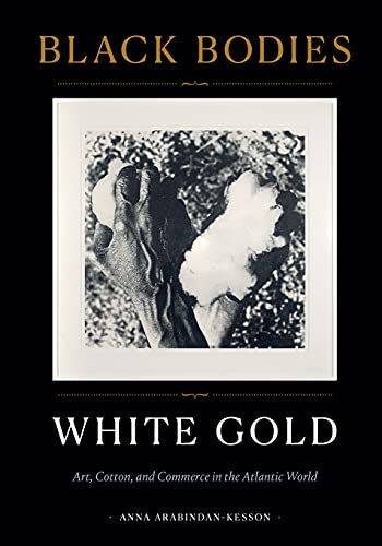 Compare Textbook Prices for Black Bodies, White Gold: Art, Cotton, and Commerce in the Atlantic World  ISBN 9781478014065 by Arabindan-Kesson, Anna