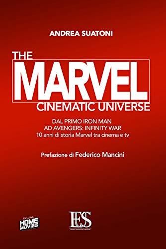 The Marvel cinematic universe. Dal primo «Iron Man» ad «Avengers: infinity war». 10 anni di storia Marvel fra cinema e tv