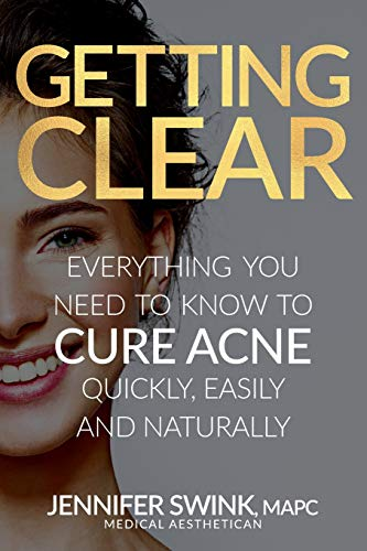 Getting Clear: Everything You Need To Know To Cure Your Acne Quickly, Easily and Naturally