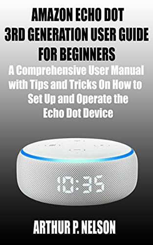 AMAZON ECHO DOT 3RD GENERATION USER GUIDE FOR BEGINNERS: A Comprehensive User Manual with Tips and Tricks On How to Set Up and Operate the Echo Dot Device (English Edition)