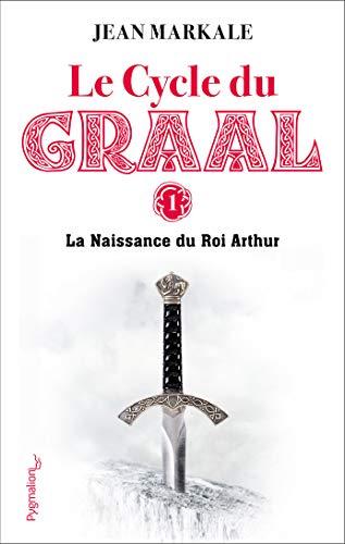 Le Cycle du Graal (Tome 1) - La Naissance du Roi Arthur