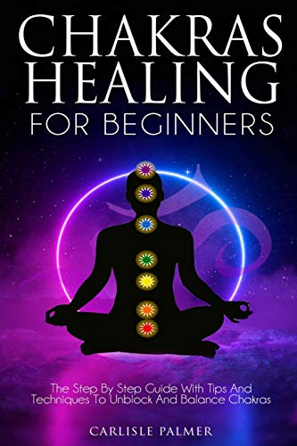Chakras Healing for Beginners: The Step by Step Guide with Tips and Techniques to Unblock and Balance Chakras