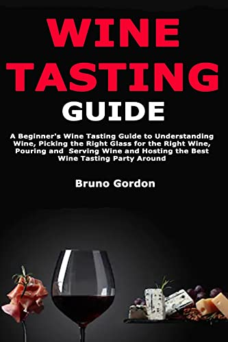 Wine Tasting Guide: A Beginner's Wine Tasting Guide to Understanding Wine, Picking the Right Glass for the Right Wine, Pouring and Serving Wine and Hosting the Best Wine Tasting Party Around