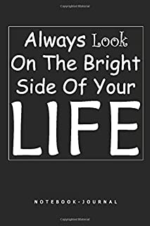 Always Look On The Bright Side Of Your Life: Very Elegant Notebook, Journal Book 6x9 Inch Soft Cover, 120 Blank Lined Page...