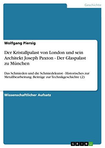 Der Kristallpalast von London und sein Architekt Joseph Paxton - Der Glaspalast zu München: Das Schmieden und die Schmiedekunst - Historisches zur Metallbearbeitung. ... Beiträge zur Technikgeschichte (2)