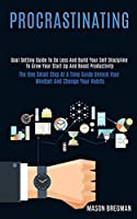 Procrastinating: Goal Setting Guide to Do Less and Build Your Self Discipline to Grow Your Start Up and Boost Productivity (The One Small Step at a Time Guide Unlock Your Mindset and Change Your Habits)