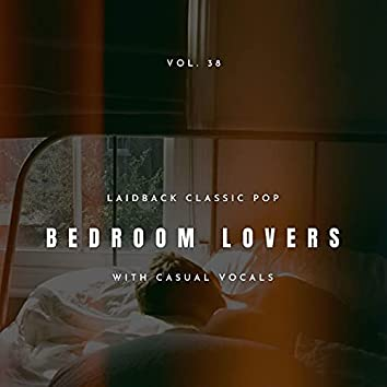 Bedroom Lovers - Laidback Classic Pop With Casual Vocals, Vol. 38