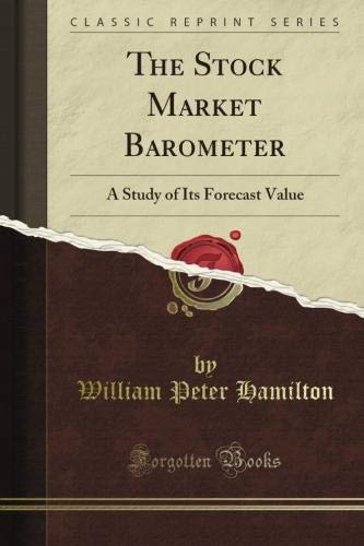 The Stock Market Barometer: A Study of Its Forecast Value (Classic Reprint)