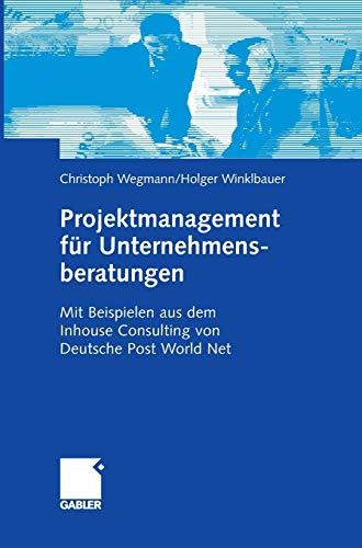 Projektmanagement für Unternehmensberatungen: Mit Beispielen aus dem Inhouse Consulting von Deutsche Post World Net