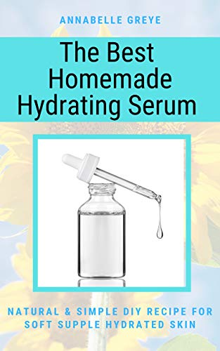 The Best Homemade Hydrating Serum: NATURAL & SIMPLE DIY RECIPE FOR SOFT SUPPLE HYDRATED SKIN (English Edition)