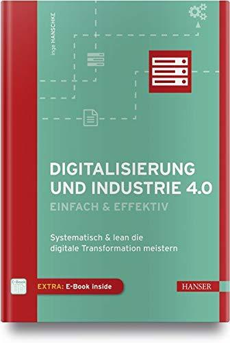 Digitalisierung und Industrie 4.0 - einfach und effektiv: Systematisch und lean die Digitale Transformation meistern