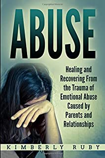 Abuse: Healing and Recovering from the Trauma of Emotional Abuse Caused by Parents and Relationships (Emotional Abuse Recovery, Emotional Abuse in Childhood and Relationships)