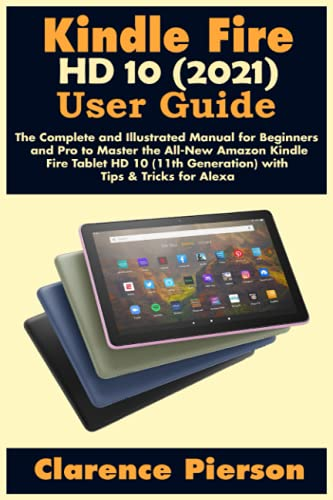 Kindle Fire HD 10 (2021) User Guide: The Complete and Illustrated Manual for Beginners and Pro to Master the All-New Amazon Kindle Fire Tablet HD 10 ... for Alexa (Latest Kindle Owner's Manual)