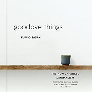 Goodbye, Things     The New Japanese Minimalism              Written by:                                                                                                                                 Fumio Sasaki,                                                                                        Eriko Sugita - translator                               Narrated by:                                                                                                                                 Keith Szarabajka                      Length: 4 hrs and 32 mins     164 ratings     Overall 4.5