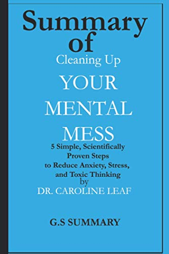 Summary of Cleaning Up Your Mental Mess: 5 Simple, Scientifically Proven Steps to Reduce Anxiety, Stress, and Toxic Thinking by Dr Caroline Leaf