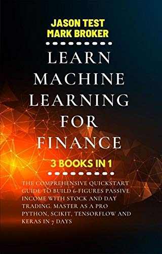LEARN MACHINE LEARNING FOR FINANCE: The comprehensive quickstart guide to build 6-figures passive income with stock and day trading. Master as a pro Python, ... and Keras in 7 days (English Edition)
