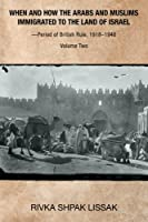 When and How the Arabs and Muslims Immigrated to the Land of Israel?Period of British Rule, 1918?1948: Volume Two