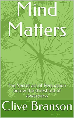 Mind Matters: The Secret art of Persuasion below the ...