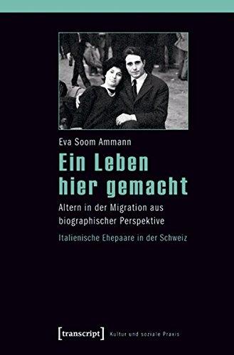 Ein Leben hier gemacht: Altern in der Migration aus biographischer Perspektive - Italienische Ehepaare in der Schweiz (Kultur und soziale Praxis)
