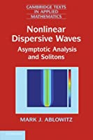 Nonlinear Dispersive Waves: Asymptotic Analysis and Solitons (Cambridge Texts in Applied Mathematics, Series Number 47)