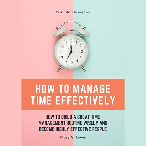 How to Manage Time Effectively: How to Build a Great Time Management Routine Wisely and Become Highly Effective People cover art