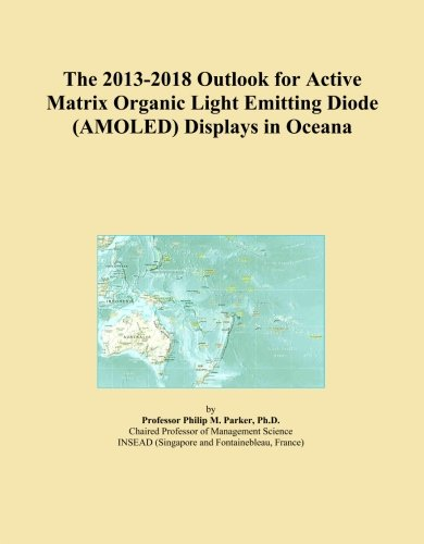 The 2013-2018 Outlook for Active Matrix Organic Light Emitting Diode (AMOLED) Displays in Oceana