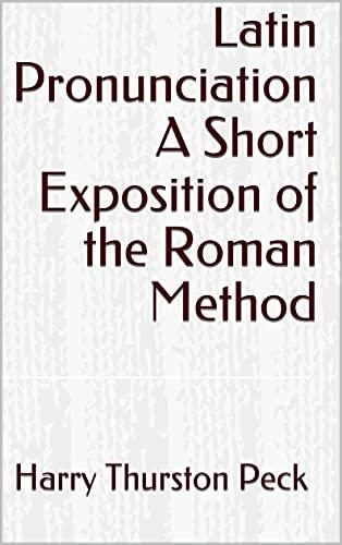 Latin Pronunciation A Short Exposition of the Roman Method (English Edition)