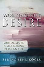 Working Out Desire: Women, Sport, and Self-Making in Istanbul (Gender, Culture, and Politics in the Middle East) (English Edition)