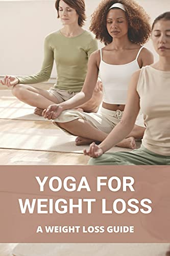 Yoga For Weight Loss: A Weight Loss Guide: Yoga For Fat Loss