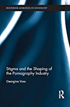 Stigma and the Shaping of the Pornography Industry (Routledge Advances in Sociology Book 149)